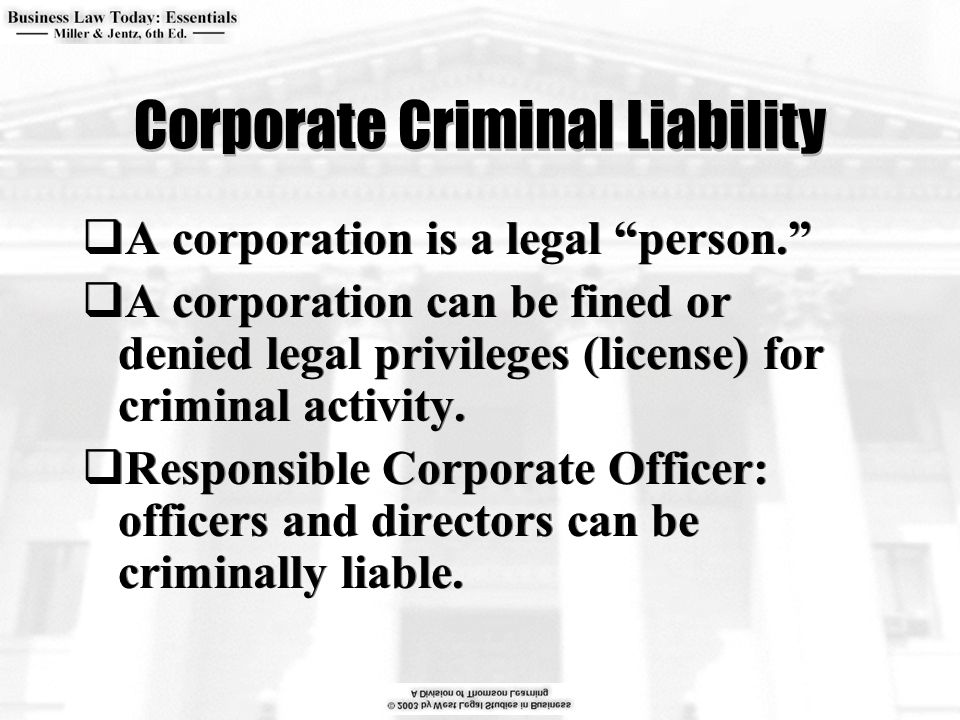 Corporate Criminal Liability  A corporation is a legal person.  A corporation can be fined or denied legal privileges (license) for criminal activity.