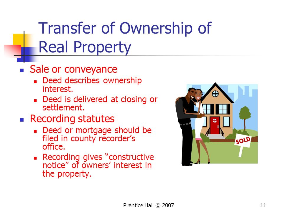 Prentice Hall © 200711 Transfer of Ownership of Real Property Sale or conveyance Deed describes ownership interest.