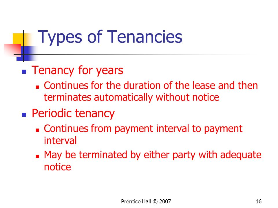 Prentice Hall © 200716 Types of Tenancies Tenancy for years Continues for the duration of the lease and then terminates automatically without notice Periodic tenancy Continues from payment interval to payment interval May be terminated by either party with adequate notice