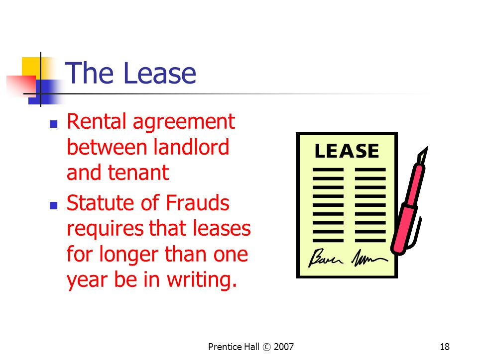 Prentice Hall © 200718 The Lease Rental agreement between landlord and tenant Statute of Frauds requires that leases for longer than one year be in writing.