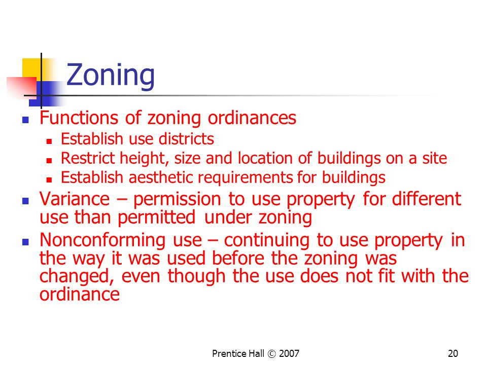 Prentice Hall © 200720 Zoning Functions of zoning ordinances Establish use districts Restrict height, size and location of buildings on a site Establish aesthetic requirements for buildings Variance – permission to use property for different use than permitted under zoning Nonconforming use – continuing to use property in the way it was used before the zoning was changed, even though the use does not fit with the ordinance