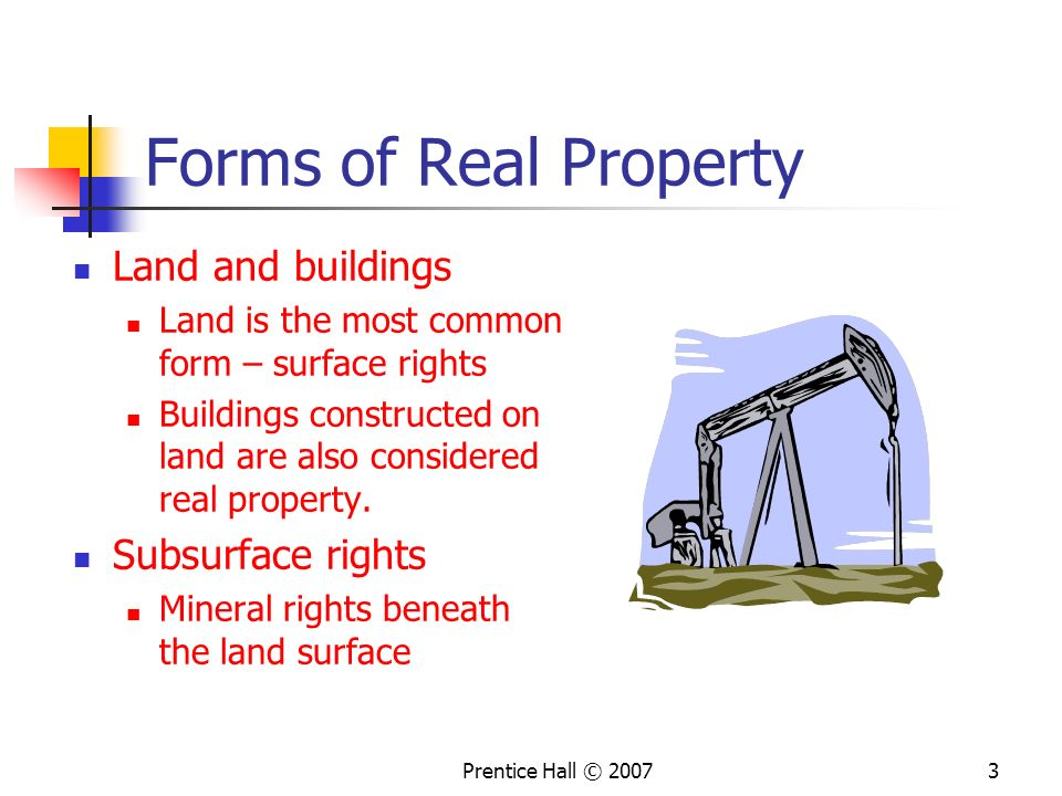 Prentice Hall © 20073 Forms of Real Property Land and buildings Land is the most common form – surface rights Buildings constructed on land are also considered real property.
