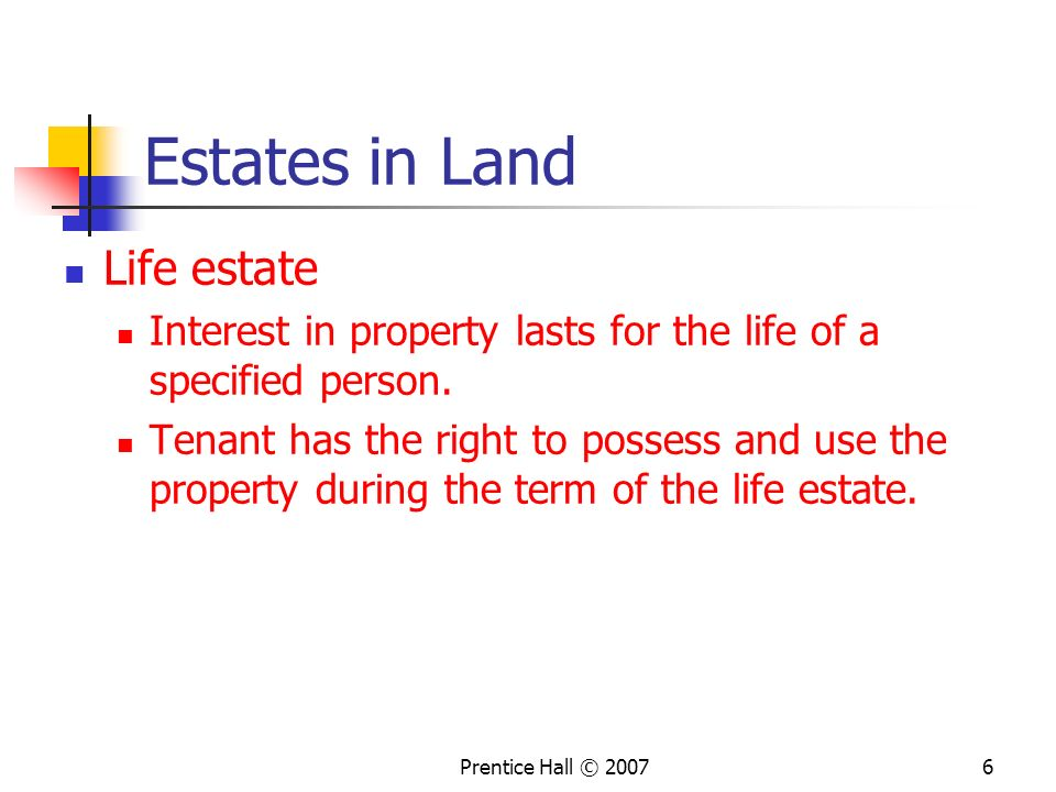Prentice Hall © 20076 Estates in Land Life estate Interest in property lasts for the life of a specified person.