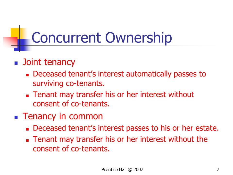 Prentice Hall © 20077 Concurrent Ownership Joint tenancy Deceased tenant's interest automatically passes to surviving co-tenants.