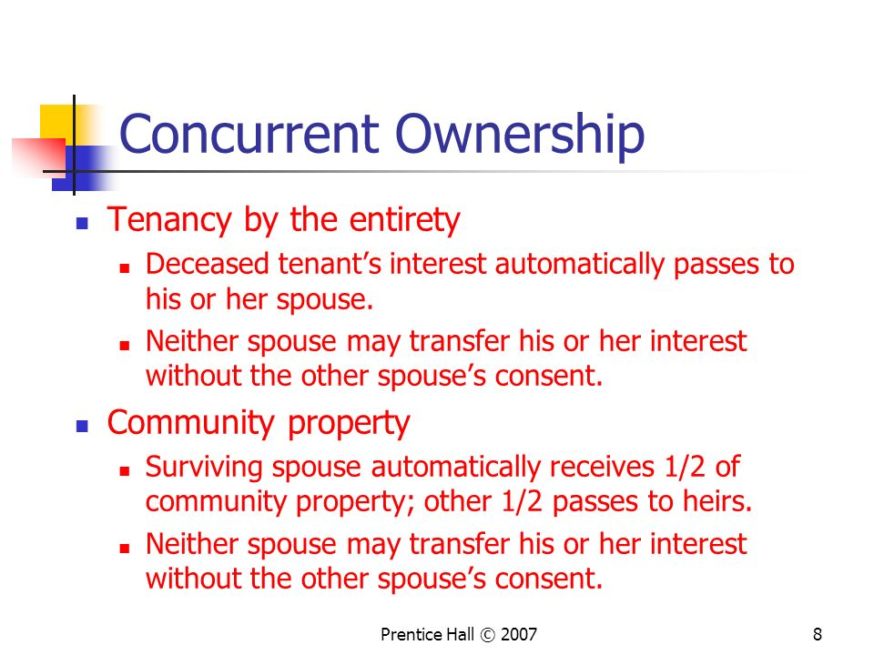 Prentice Hall © 20078 Concurrent Ownership Tenancy by the entirety Deceased tenant's interest automatically passes to his or her spouse.