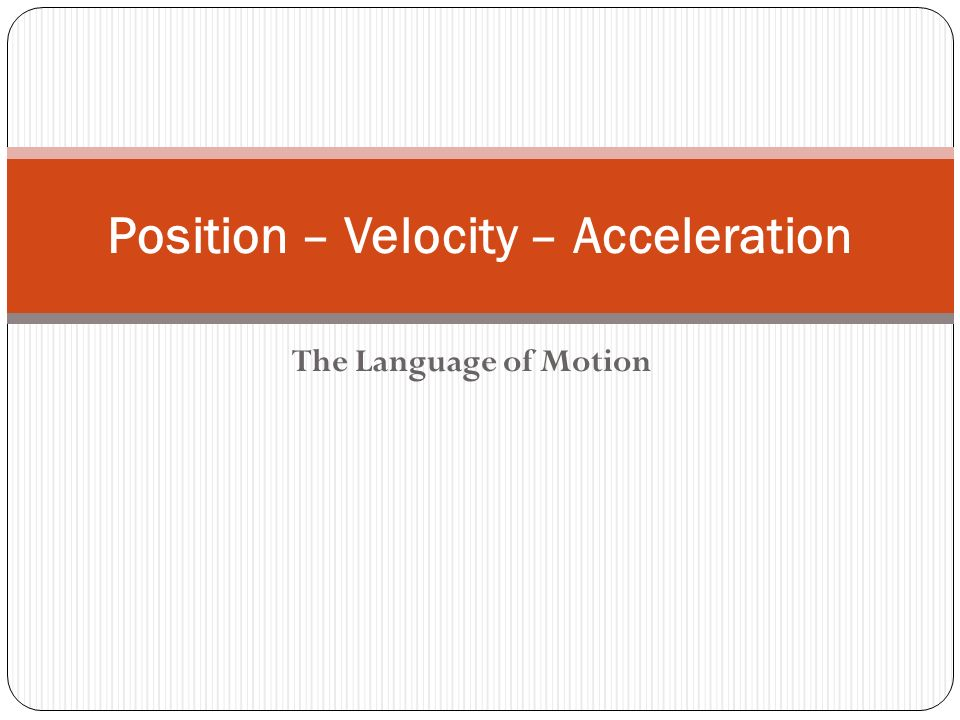 The Language of Motion Position – Velocity – Acceleration