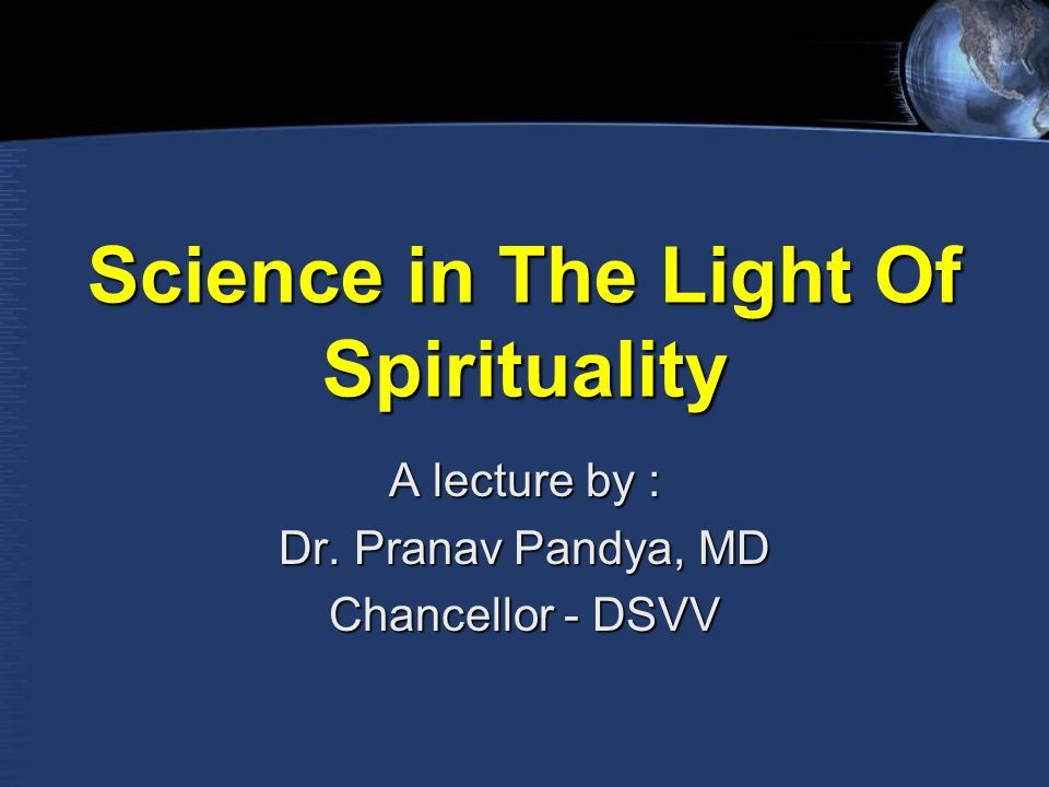 Science in The Light Of Spirituality A lecture by : Dr. Pranav Pandya, MD Chancellor - DSVV
