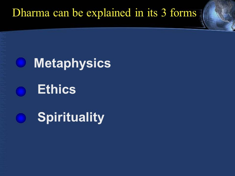 Dharma can be explained in its 3 forms Metaphysics Ethics Spirituality