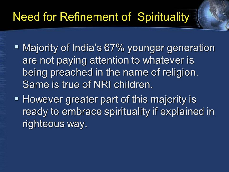 Need for Refinement of Spirituality  Majority of India's 67% younger generation are not paying attention to whatever is being preached in the name of religion.