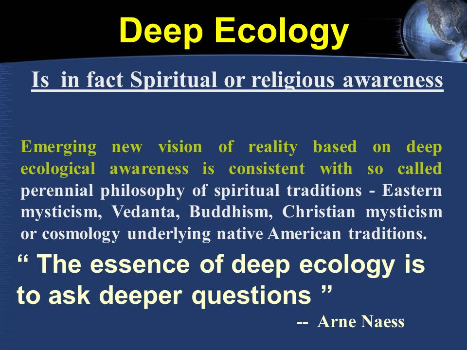 Deep Ecology Is in fact Spiritual or religious awareness Emerging new vision of reality based on deep ecological awareness is consistent with so called perennial philosophy of spiritual traditions - Eastern mysticism, Vedanta, Buddhism, Christian mysticism or cosmology underlying native American traditions.