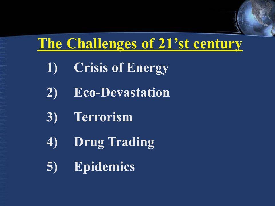 The Challenges of 21'st century 1)Crisis of Energy 2)Eco-Devastation 3)Terrorism 4)Drug Trading 5)Epidemics