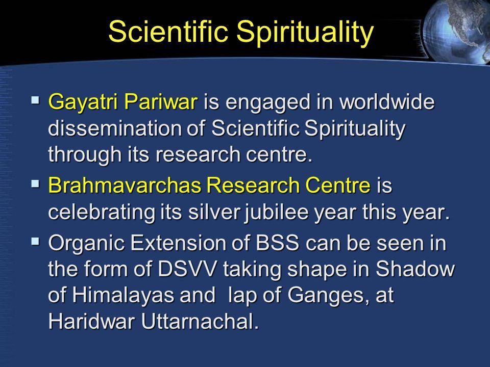 Scientific Spirituality  Gayatri Pariwar is engaged in worldwide dissemination of Scientific Spirituality through its research centre.