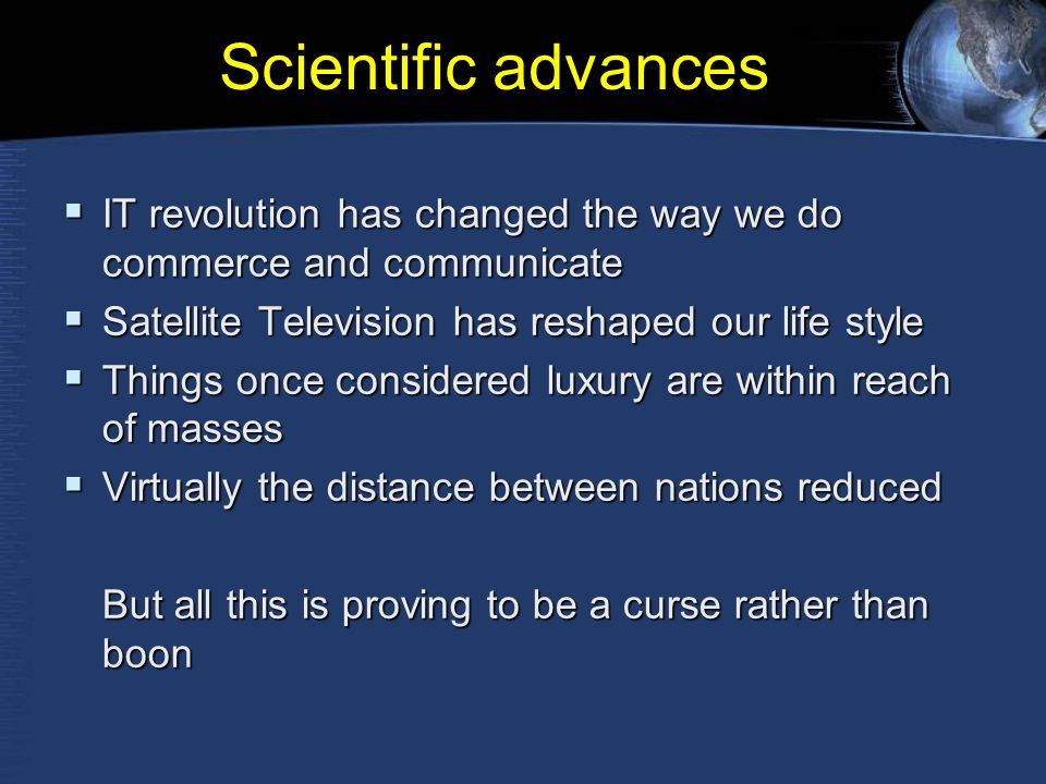Scientific advances  IT revolution has changed the way we do commerce and communicate  Satellite Television has reshaped our life style  Things once considered luxury are within reach of masses  Virtually the distance between nations reduced But all this is proving to be a curse rather than boon