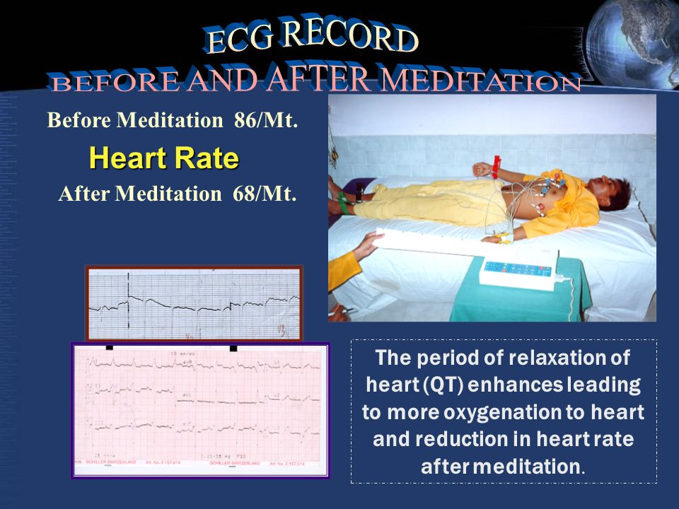The period of relaxation of heart (QT) enhances leading to more oxygenation to heart and reduction in heart rate after meditation.
