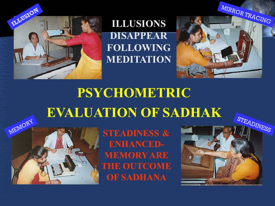ILLUSIONS DISAPPEAR FOLLOWING MEDITATION PSYCHOMETRIC EVALUATION OF SADHAK STEADINESS & ENHANCED- MEMORY ARE THE OUTCOME OF SADHANA ILLUSION MIRROR TRACING MEMORY STEADINESS