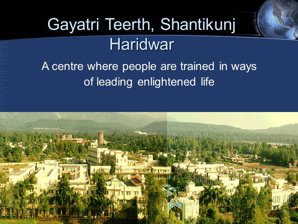 A centre where people are trained in ways of leading enlightened life Gayatri Teerth, Shantikunj Haridwar
