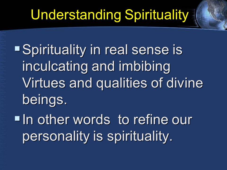 Understanding Spirituality  Spirituality in real sense is inculcating and imbibing Virtues and qualities of divine beings.