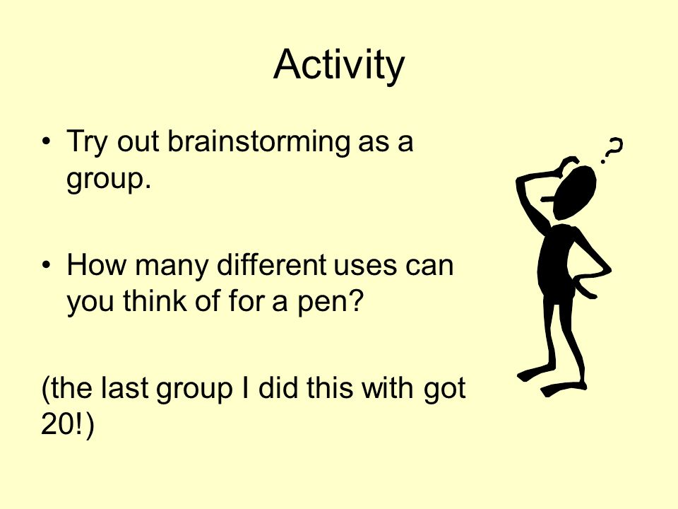 Activity Try out brainstorming as a group. How many different uses can you think of for a pen? (the last group I did this with got 20!)