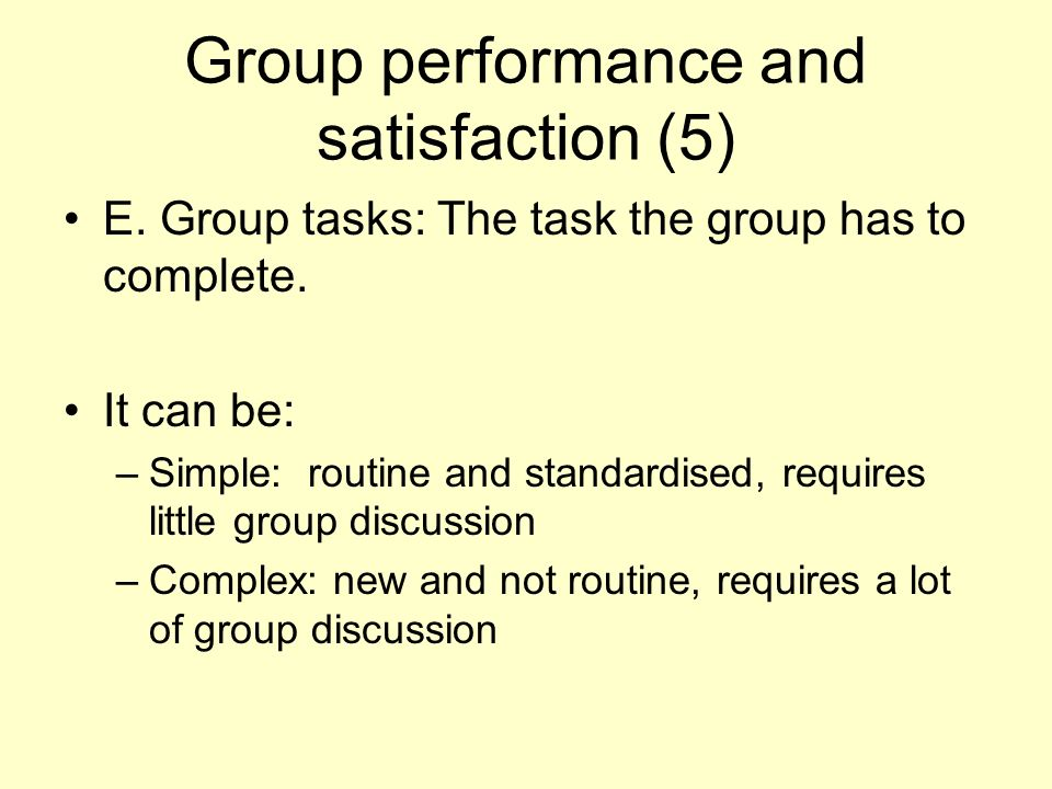 Group performance and satisfaction (5) E. Group tasks: The task the group has to complete. It can be: –Simple: routine and standardised, requires litt