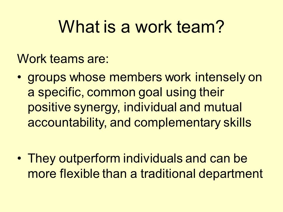 What is a work team? Work teams are: groups whose members work intensely on a specific, common goal using their positive synergy, individual and mutua