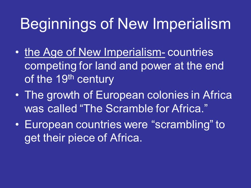 Beginnings of New Imperialism the Age of New Imperialism- countries competing for land and power at the end of the 19 th century The growth of European colonies in Africa was called The Scramble for Africa. European countries were scrambling to get their piece of Africa.