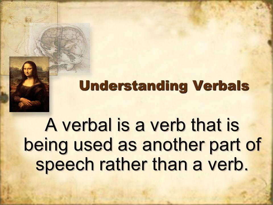 Understanding Verbals A verbal is a verb that is being used as ...