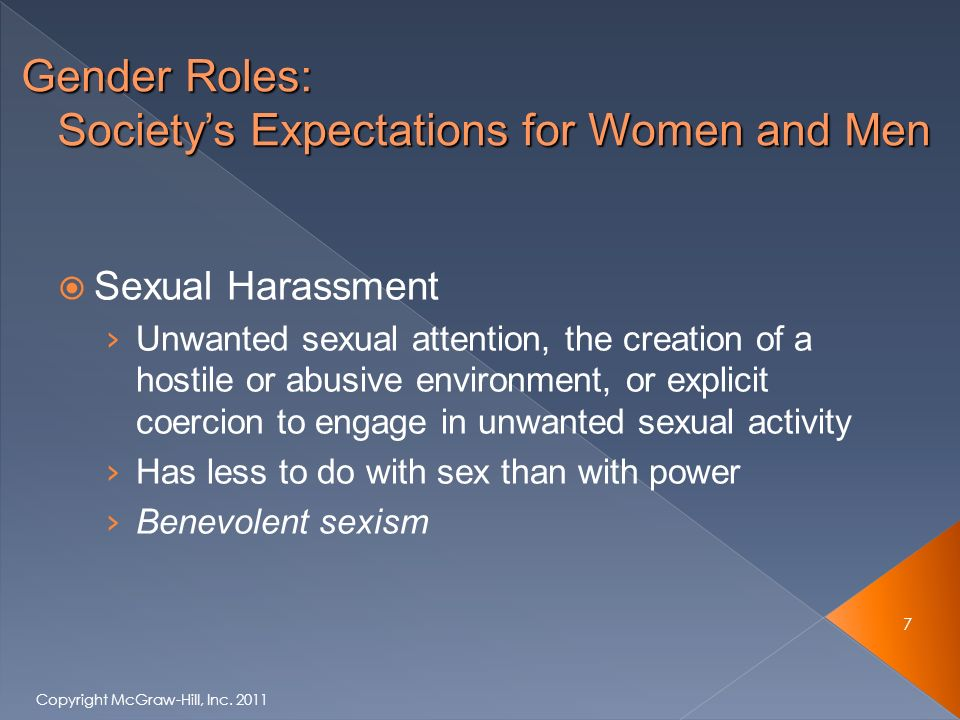  Sexual Harassment › Unwanted sexual attention, the creation of a hostile or abusive environment, or explicit coercion to engage in unwanted sexual activity › Has less to do with sex than with power › Benevolent sexism 7 Copyright McGraw-Hill, Inc.