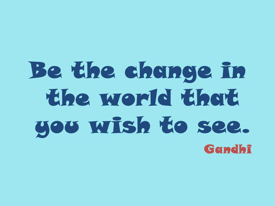 Be the change in the world that you wish to see. Gandhi