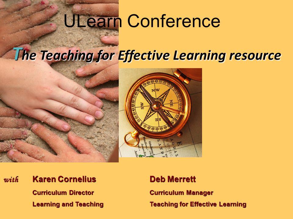 T he Teaching for Effective Learning resource with Karen CorneliusDeb Merrett Curriculum Director Curriculum Manager Learning and TeachingTeaching for Effective Learning ULearn Conference