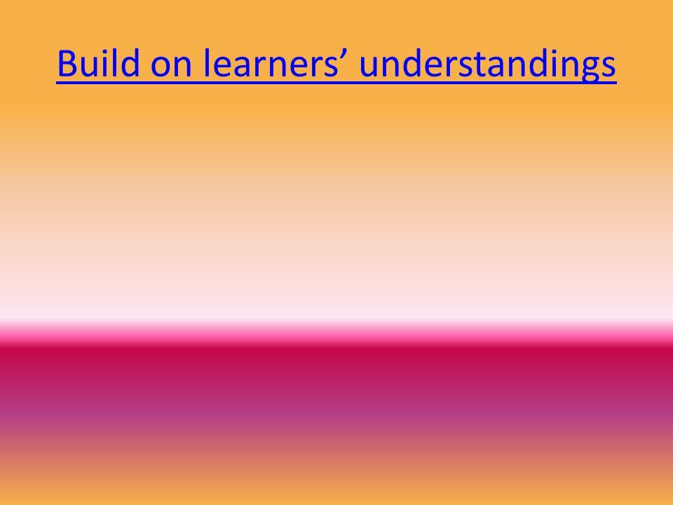 Build on learners' understandings