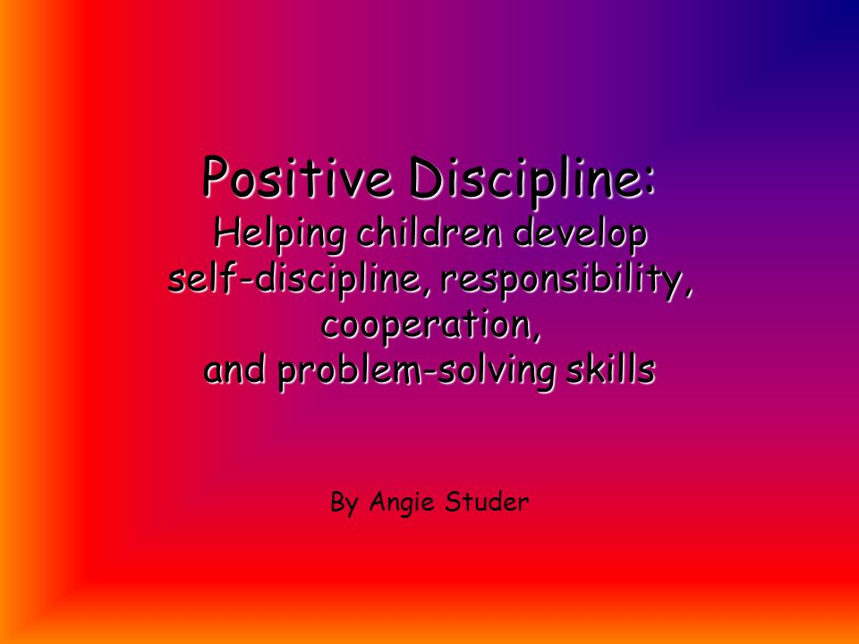 Positive Discipline: Helping children develop self-discipline, responsibility, cooperation, and problem-solving skills By Angie Studer