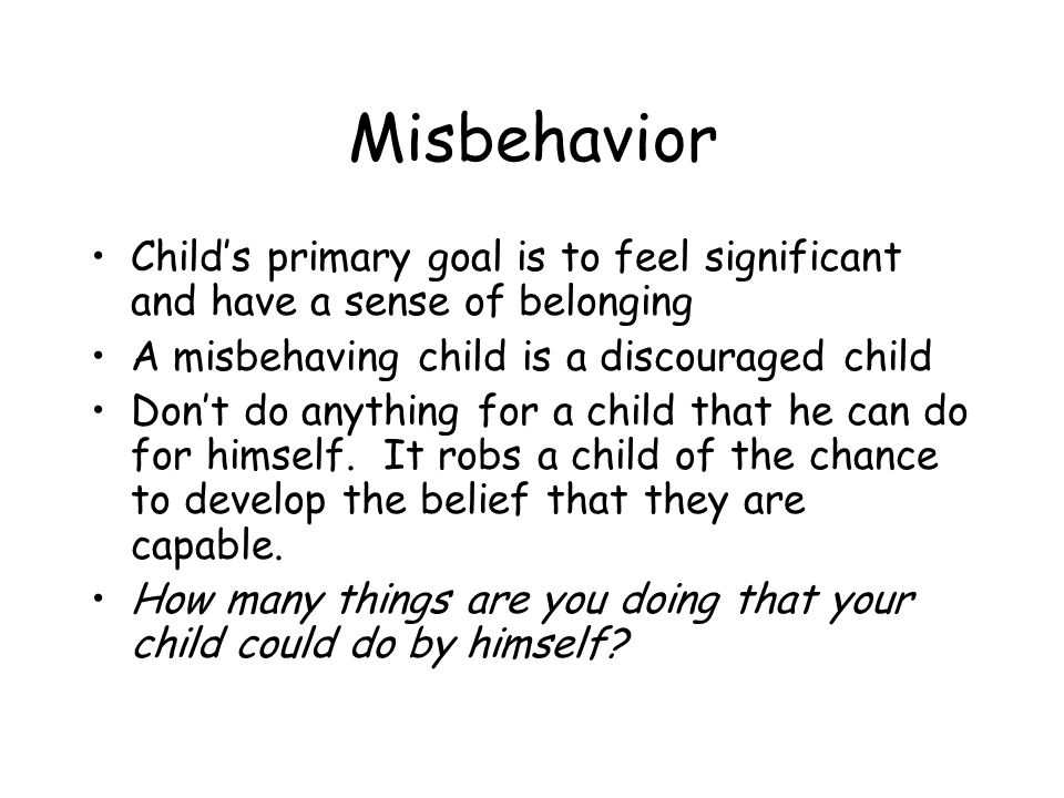 Misbehavior Child's primary goal is to feel significant and have a sense of belonging A misbehaving child is a discouraged child Don't do anything for a child that he can do for himself.