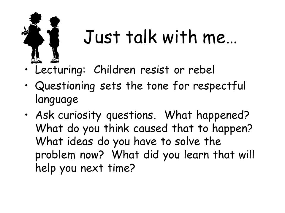 Just talk with me… Lecturing: Children resist or rebel Questioning sets the tone for respectful language Ask curiosity questions.