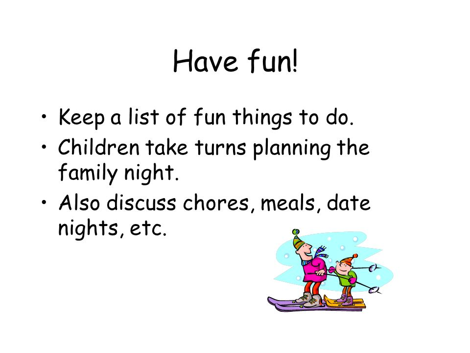 Have fun. Keep a list of fun things to do. Children take turns planning the family night.