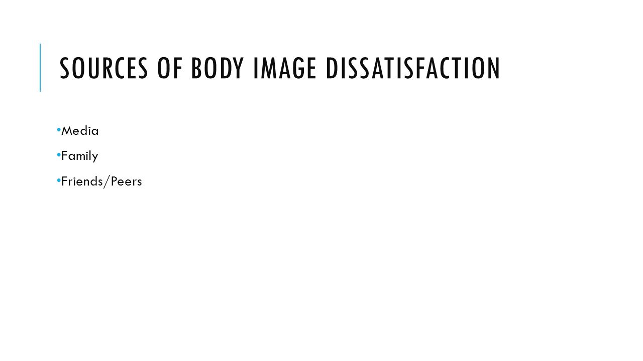 SOURCES OF BODY IMAGE DISSATISFACTION Media Family Friends/Peers