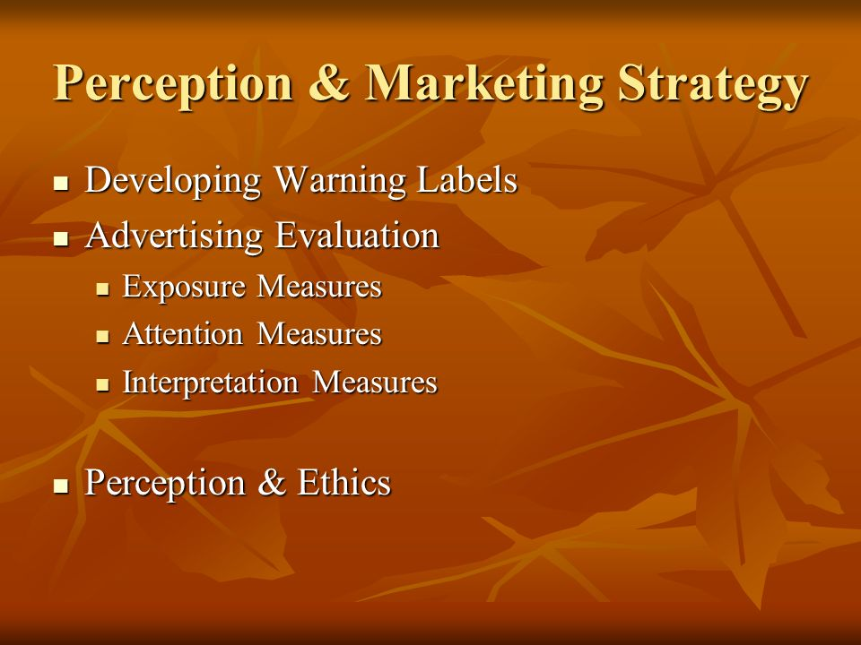 Perception & Marketing Strategy Developing Warning Labels Developing Warning Labels Advertising Evaluation Advertising Evaluation Exposure Measures Exposure Measures Attention Measures Attention Measures Interpretation Measures Interpretation Measures Perception & Ethics Perception & Ethics