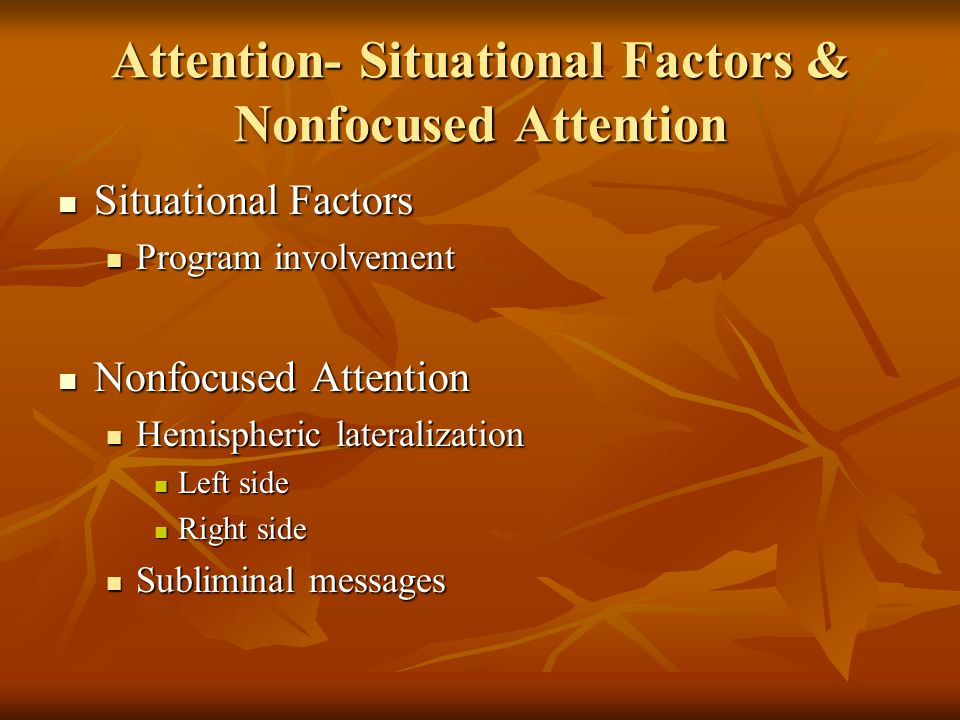 Attention- Situational Factors & Nonfocused Attention Situational Factors Situational Factors Program involvement Program involvement Nonfocused Attention Nonfocused Attention Hemispheric lateralization Hemispheric lateralization Left side Left side Right side Right side Subliminal messages Subliminal messages
