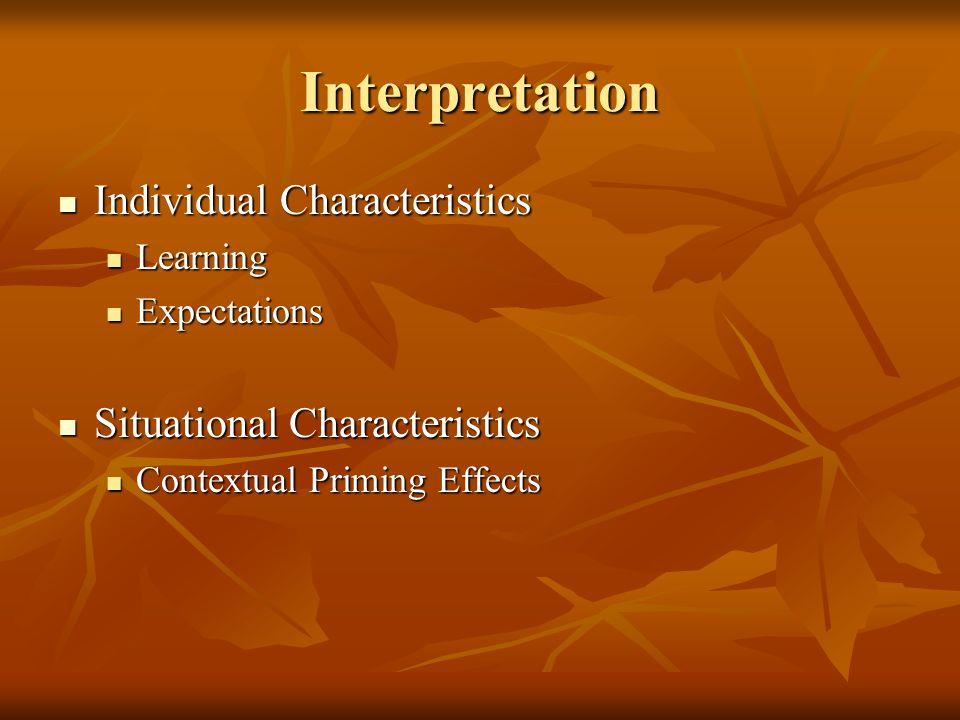 Interpretation Individual Characteristics Individual Characteristics Learning Learning Expectations Expectations Situational Characteristics Situational Characteristics Contextual Priming Effects Contextual Priming Effects