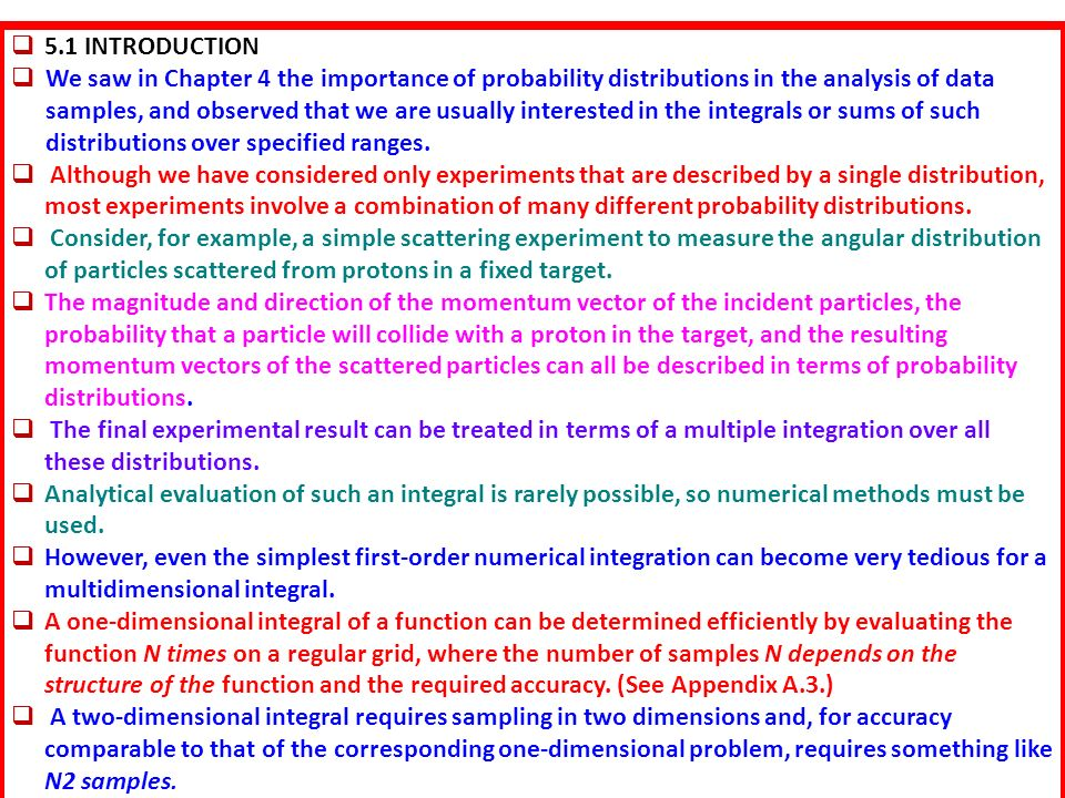  5.1 INTRODUCTION  We saw in Chapter 4 the importance of probability distributions in the analysis of data samples, and observed that we are usually interested in the integrals or sums of such distributions over specified ranges.