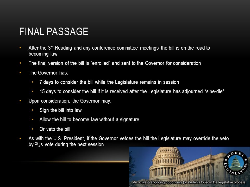 FINAL PASSAGE After the 3 rd Reading and any conference committee meetings the bill is on the road to becoming law The final version of the bill is enrolled and sent to the Governor for consideration The Governor has: 7 days to consider the bill while the Legislature remains in session 15 days to consider the bill if it is received after the Legislature has adjourned sine-die Upon consideration, the Governor may: Sign the bill into law Allow the bill to become law without a signature Or veto the bill As with the U.S.