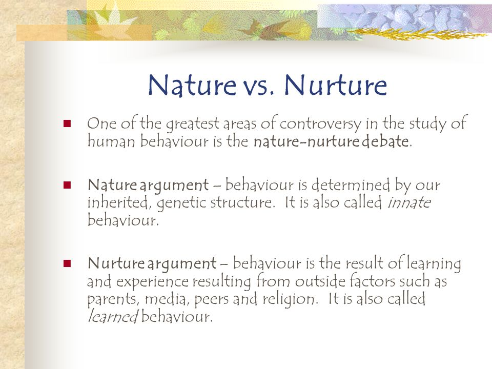 nature v nurture debate Debate: nature and nurture the degree to which human behaviour is determined by genetics/biology (nature) or learned through interacting with the environme.