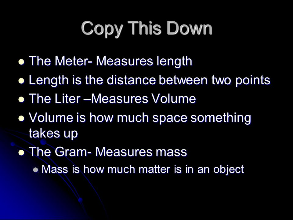 Copy This Down The Meter- Measures length Length is the distance between two points The Liter –Measures Volume Volume is how much space something takes up The Gram- Measures mass Mass is how much matter is in an object