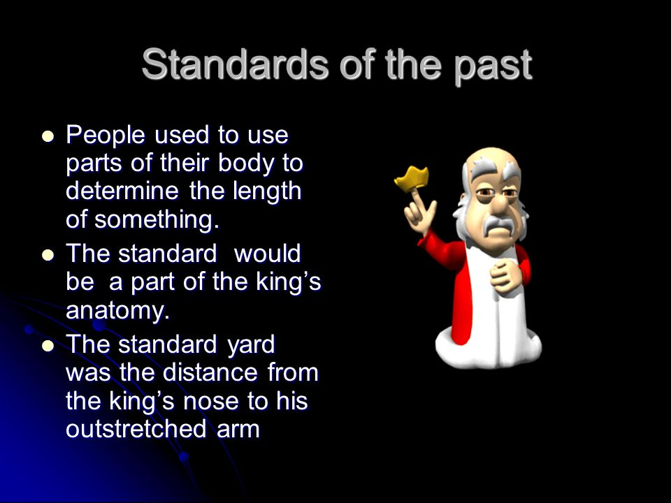 Standards of the past People used to use parts of their body to determine the length of something.