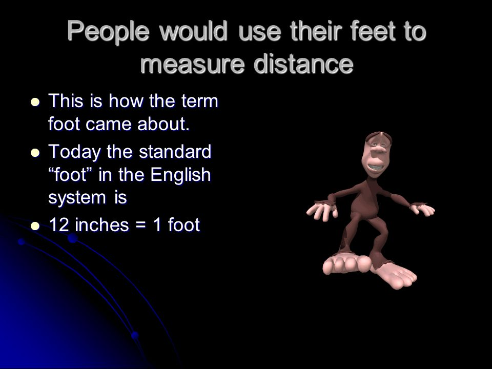 People would use their feet to measure distance This is how the term foot came about.