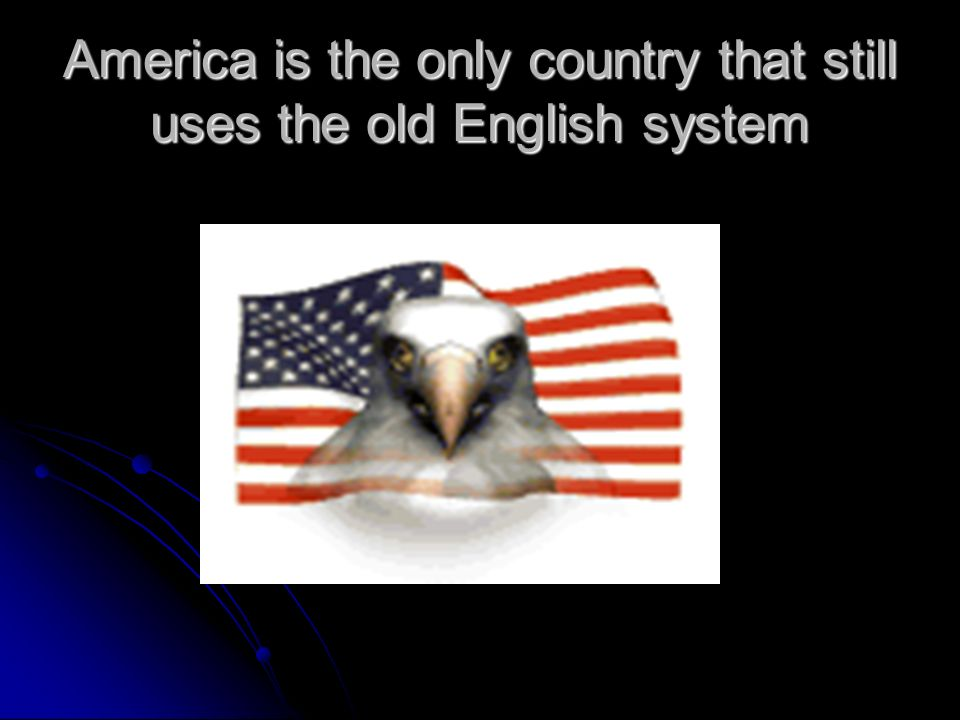 America is the only country that still uses the old English system