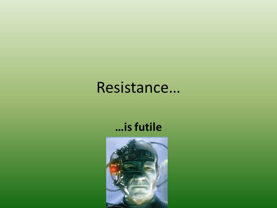 Resistance… …is futile