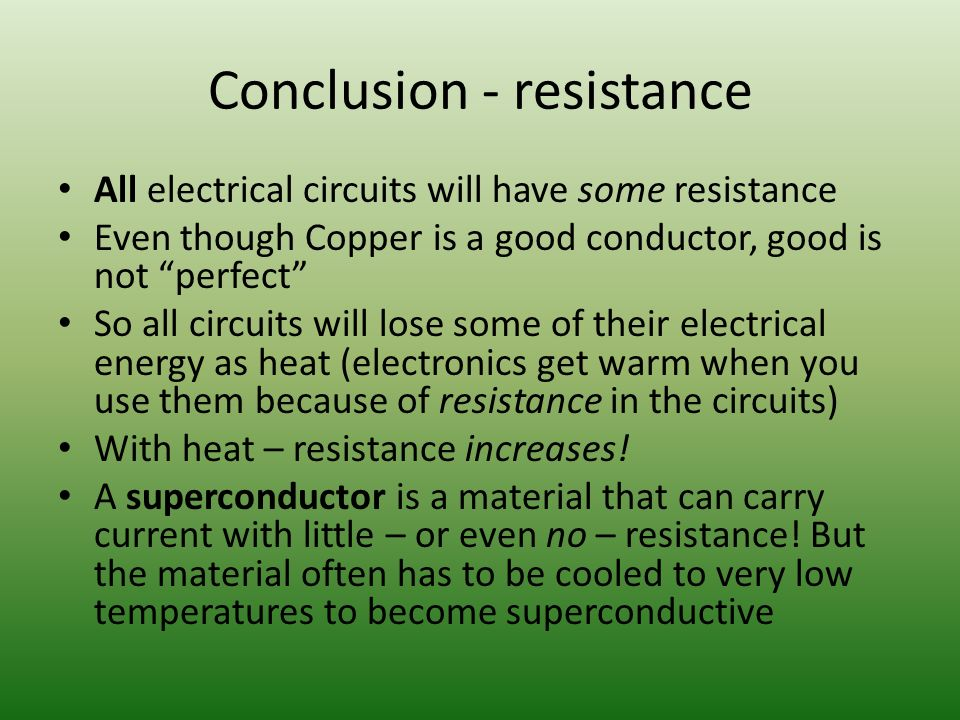 Conclusion - resistance All electrical circuits will have some resistance Even though Copper is a good conductor, good is not perfect So all circuits will lose some of their electrical energy as heat (electronics get warm when you use them because of resistance in the circuits) With heat – resistance increases.