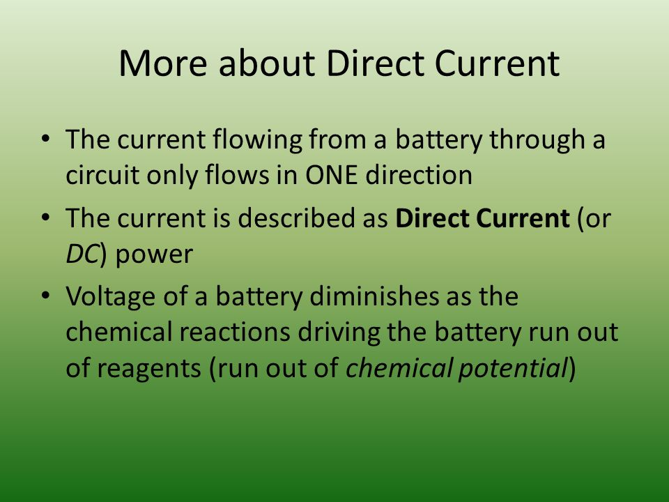 More about Direct Current The current flowing from a battery through a circuit only flows in ONE direction The current is described as Direct Current (or DC) power Voltage of a battery diminishes as the chemical reactions driving the battery run out of reagents (run out of chemical potential)