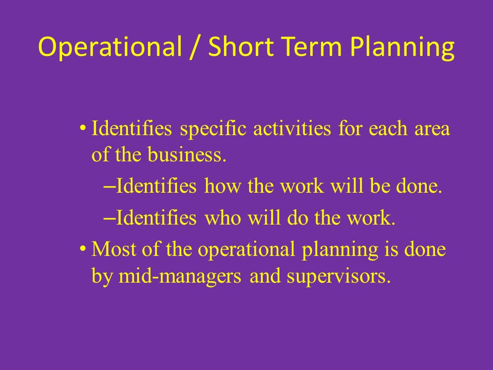 Operational / Short Term Planning Identifies specific activities for each area of the business. – Identifies how the work will be done. – Identifies w