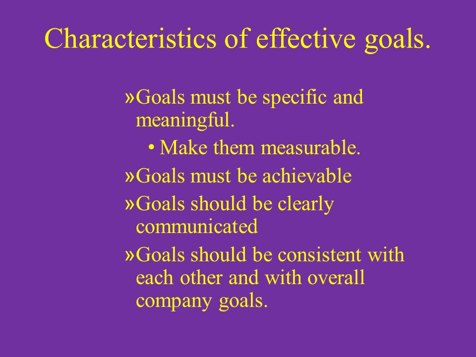 Characteristics of effective goals. » Goals must be specific and meaningful.